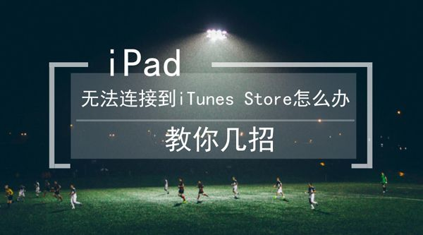 iPad无法连接到iTunes Store怎么办
