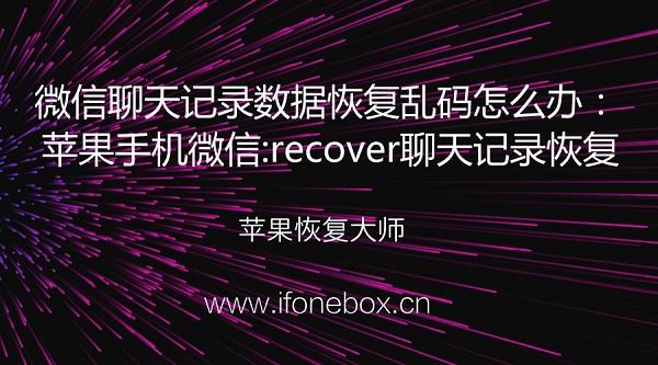 微信聊天记录数据恢复乱码怎么办:苹果手机微信:recover聊天记录恢复
