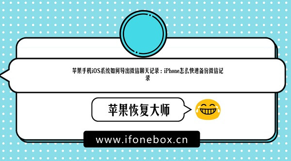 苹果手机iOS系统如何导出微信聊天记录:iPhone怎么快速备份微信记录