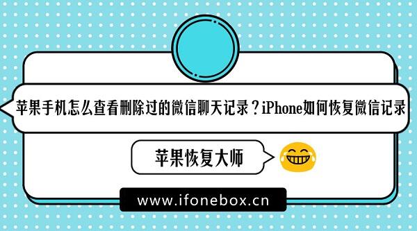 苹果手机怎么查看删除过的微信聊天记录?iPhone如何恢复微信记录